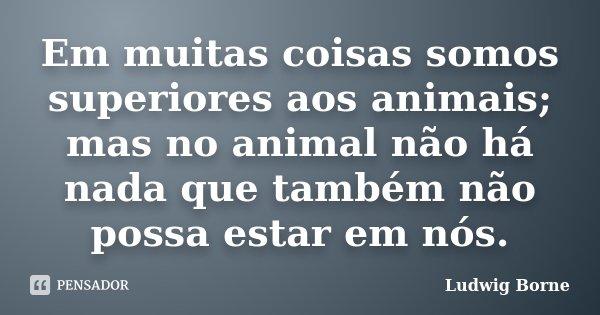Em muitas coisas somos superiores aos animais; mas no animal não há nada que também não possa estar em nós.... Frase de Ludwig Borne.