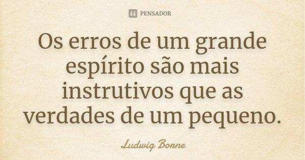 Os erros de um grande espírito são mais instrutivos que as verdades de um pequeno.... Frase de Ludwig Borne.