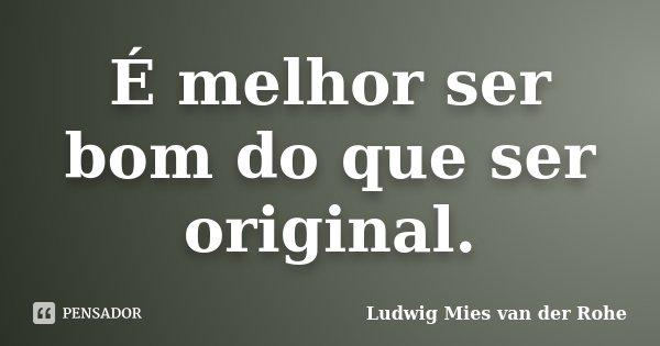 É melhor ser bom do que ser original.... Frase de Ludwig Mies van der Rohe.