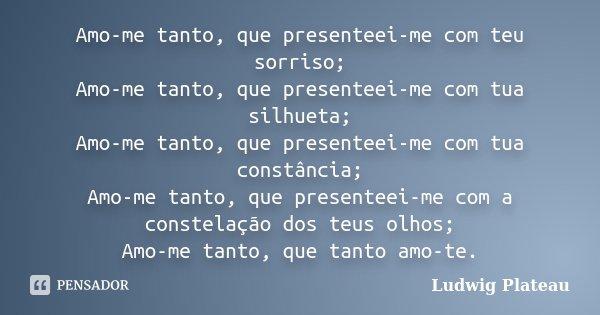 Amo-me tanto, que presenteei-me com teu sorriso; Amo-me tanto, que presenteei-me com tua silhueta; Amo-me tanto, que presenteei-me com tua constância; Amo-me ta... Frase de Ludwig Plateau.