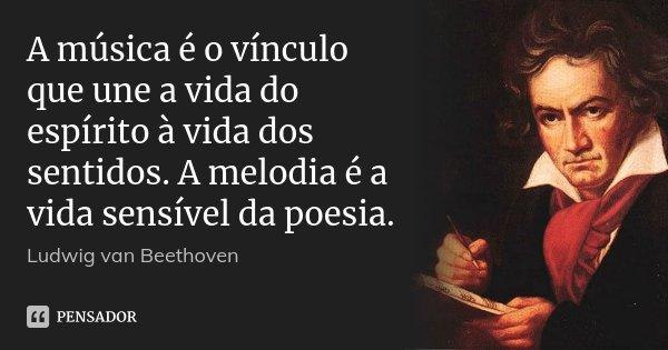 A música é o vínculo que une a vida do espírito à vida dos sentidos. A melodia é a vida sensível da poesia.... Frase de LUDWIG VAN BEETHOVEN.