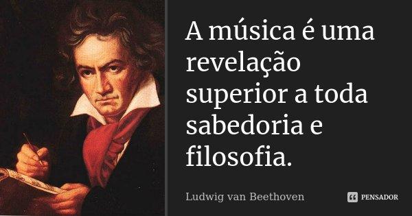 A música é uma revelação superior a toda sabedoria e filosofia.... Frase de Ludwig van Beethoven.