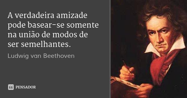 A verdadeira amizade pode basear-se somente na união de modos de ser semelhantes.... Frase de Ludwig van Beethoven.