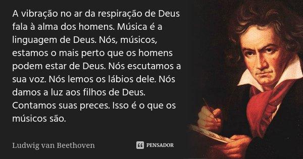 A vibração no ar da respiração de Deus fala à alma dos homens. Música é a linguagem de Deus. Nós músicos estamos o mais perto que os homens podem estar de Deus.... Frase de Ludwig Van Beethoven.