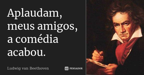 Aplaudam, meus amigos, a comédia acabou.... Frase de Ludwig van Beethoven.