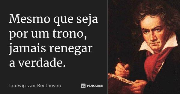 Mesmo que seja por um trono, jamais renegar a verdade.... Frase de Ludwig van Beethoven.