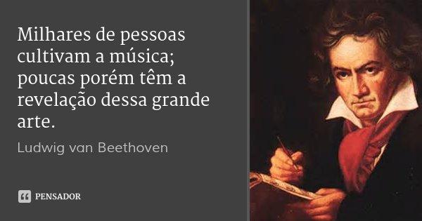 Milhares de pessoas cultivam a música; poucas porém têm a revelação dessa grande arte.... Frase de Ludwig van Beethoven.