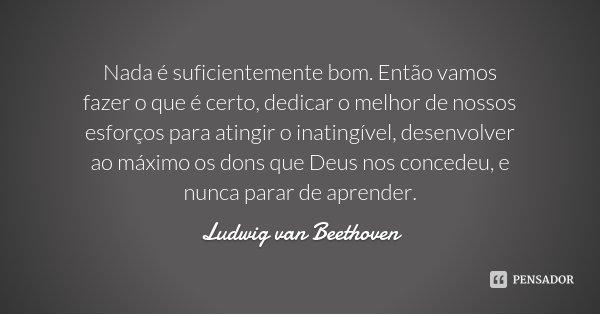 Nada Forçado é Bom: Ludwig Van Beethoven: Nada é Suficientemente Bom. Então Vamos