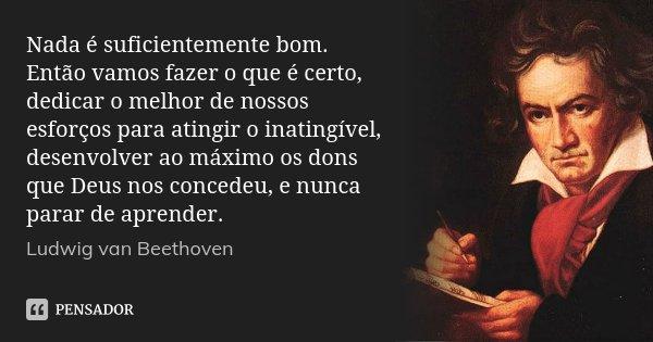 Nada é suficientemente bom. Então vamos fazer o que é certo, dedicar o melhor de nossos esforços para atingir o inatingível, desenvolver ao máximo os dons que D... Frase de Ludwig van Beethoven.