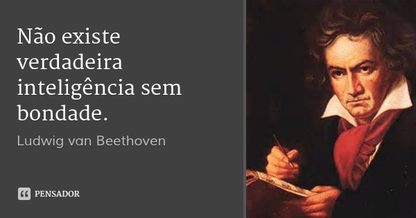 Não existe verdadeira inteligência sem bondade.... Frase de Ludwig van Beethoven.