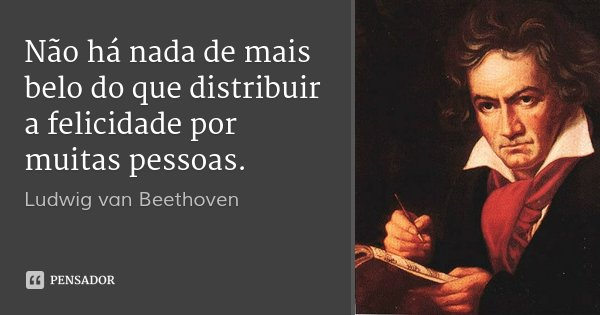 Não há nada de mais belo do que distribuir a felicidade por muitas pessoas.... Frase de Ludwig van Beethoven.