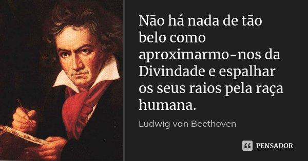 Não há nada de tão belo como aproximarmo-nos da Divindade e espalhar os seus raios pela raça humana.... Frase de Ludwig van Beethoven.
