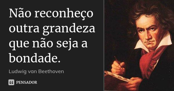 Não reconheço outra grandeza que não seja a bondade.... Frase de Ludwig van Beethoven.