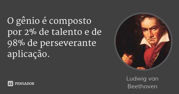 O gênio é composto por 2% de talento e de 98% de perseverante aplicação.... Frase de Ludwig van Beethoven.