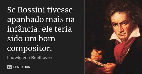 Se Rossini tivesse apanhado mais na infância, ele teria sido um bom compositor.... Frase de Ludwig Van Beethoven.