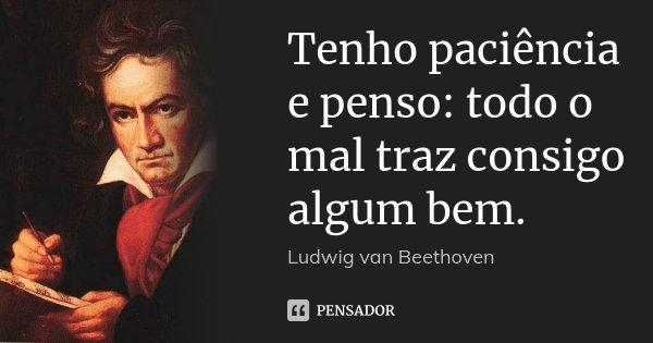 Tenho paciência e penso: todo o mal traz consigo algum bem.... Frase de Ludwig van Beethoven.