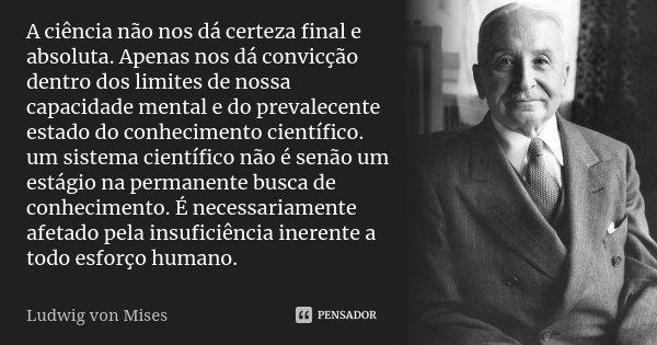 A ciência não nos dá certeza final e absoluta. Apenas nos dá convicção dentro dos limites de nossa capacidade mental e do prevalecente estado do conhecimento ci... Frase de Ludwig von Mises.