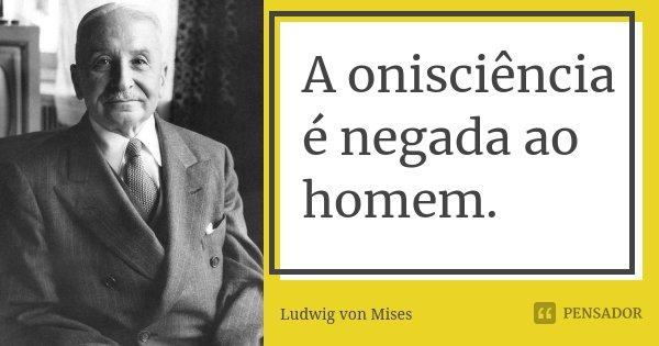 A onisciência é negada ao homem.... Frase de Ludwig von Mises.