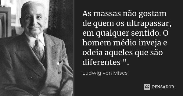 """As massas não gostam de quem os ultrapassar, em qualquer sentido. O homem médio inveja e odeia aqueles que são diferentes """".... Frase de Ludwig von Mises."""