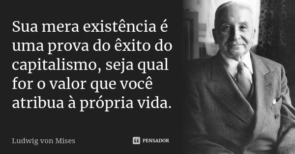 Sua mera existência é uma prova do êxito do capitalismo, seja qual for o valor que você atribua à própria vida.... Frase de Ludwig von Mises.