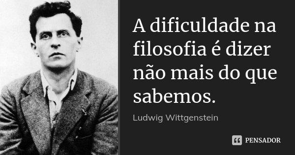 A dificuldade na filosofia é dizer não mais do que sabemos.... Frase de Ludwig Wittgenstein.