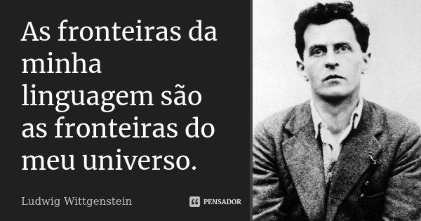 As fronteiras da minha linguagem são as fronteiras do meu universo.... Frase de Ludwig Wittgenstein.