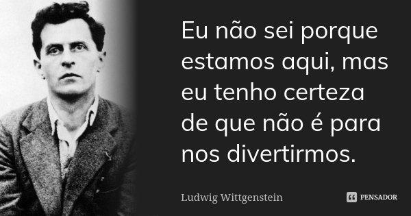 Eu não sei porque estamos aqui, mas eu tenho certeza de que não é para nos divertirmos.... Frase de Ludwig Wittgenstein.