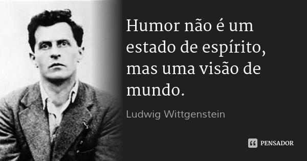 Humor não é um estado de espírito, mas uma visão de mundo.... Frase de Ludwig Wittgenstein.
