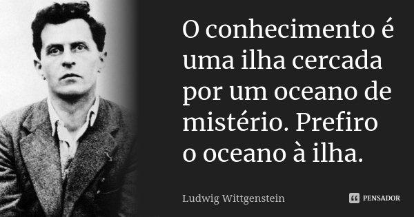 O conhecimento é uma ilha cercada por um oceano de mistério. Prefiro o oceano à ilha.... Frase de Ludwig Wittgenstein.