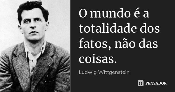 O mundo é a totalidade dos fatos, não das coisas.... Frase de Ludwig Wittgenstein.