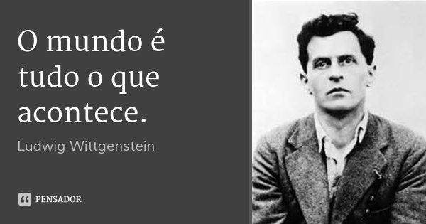 O mundo é tudo o que acontece.... Frase de Ludwig Wittgenstein.