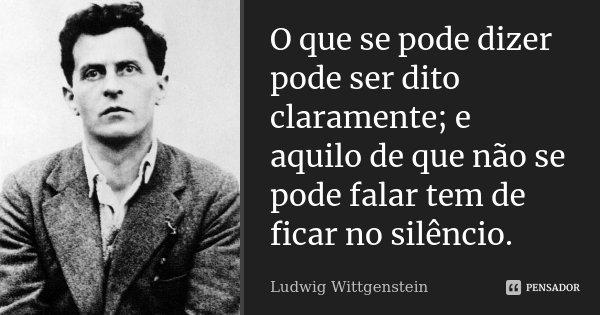 O que se pode dizer pode ser dito claramente; e aquilo de que não se pode falar tem de ficar no silêncio.... Frase de Ludwig Wittgenstein.