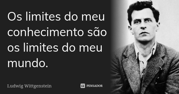 Os limites do meu conhecimento são os limites do meu mundo.... Frase de Ludwig Wittgenstein.