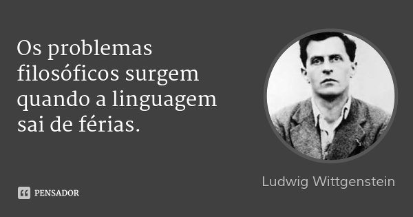 Os problemas filosóficos surgem quando a linguagem sai de férias.... Frase de Ludwig Wittgenstein.