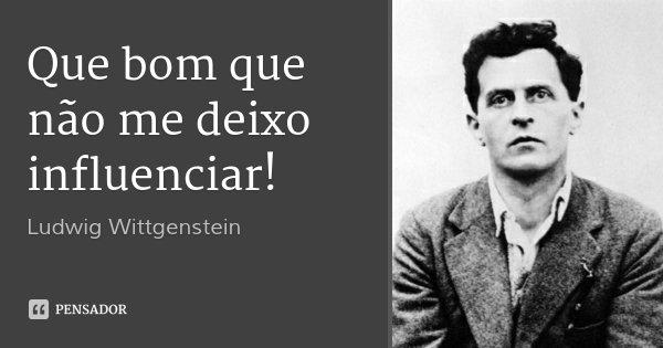 Que bom que não me deixo influenciar!... Frase de Ludwig Wittgenstein.
