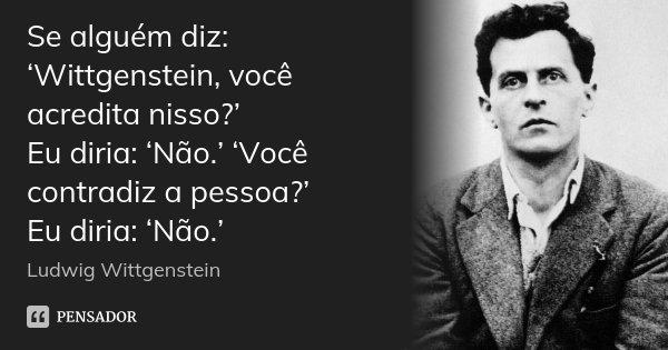 Se alguém diz: 'Wittgenstein, você acredita nisso?' Eu diria: 'Não.' 'Você contradiz a pessoa?' Eu diria: 'Não.'... Frase de Ludwig Wittgenstein.