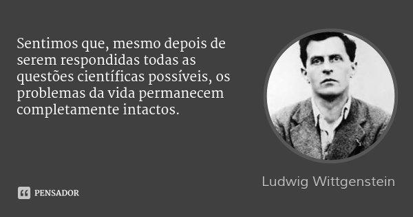 Sentimos que, mesmo depois de serem respondidas todas as questões científicas possíveis, os problemas da vida permanecem completamente intactos.... Frase de Ludwig Wittgenstein.