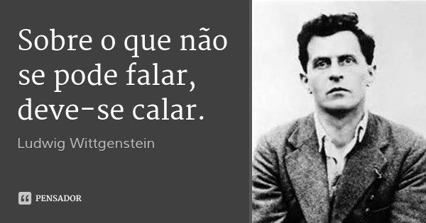 Sobre o que não se pode falar, deve-se calar.... Frase de Ludwig Wittgenstein.