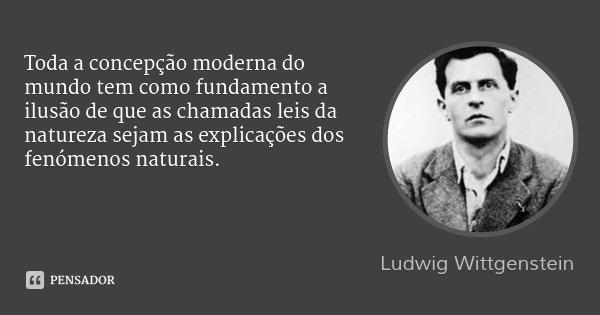 Toda a concepção moderna do mundo tem como fundamento a ilusão de que as chamadas leis da natureza sejam as explicações dos fenómenos naturais.... Frase de Ludwig Wittgenstein.
