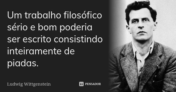 Um trabalho filosófico sério e bom poderia ser escrito consistindo inteiramente de piadas.... Frase de Ludwig Wittgenstein.