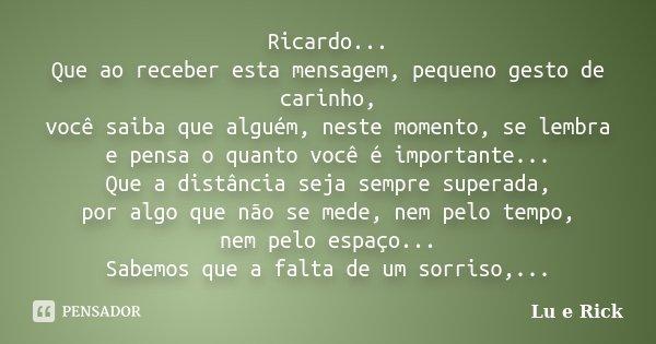 Ricardo... Que ao receber esta mensagem, pequeno gesto de carinho, você saiba que alguém, neste momento, se lembra e pensa o quanto você é importante... Que a d... Frase de Lu e Rick.