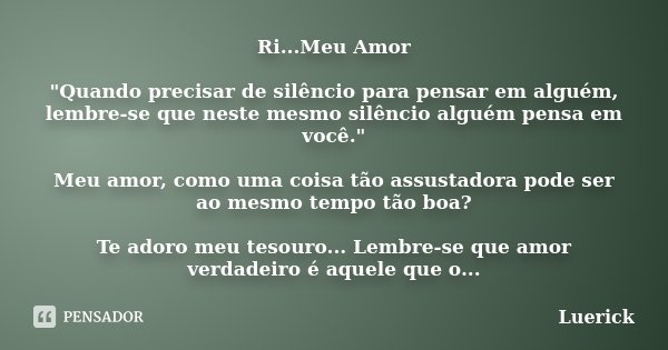 """Ri...Meu Amor """"Quando precisar de silêncio para pensar em alguém, lembre-se que neste mesmo silêncio alguém pensa em você."""" Meu amor, como uma coisa t... Frase de Luerick."""