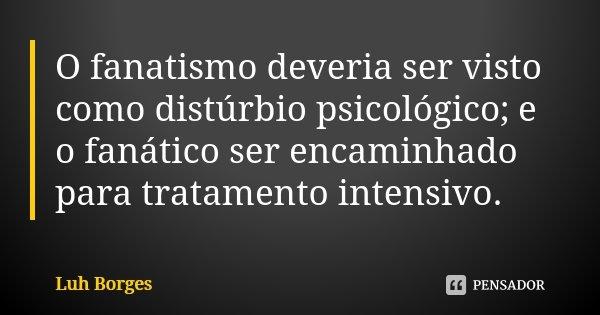 O fanatismo deveria ser visto como distúrbio psicológico; e o fanático ser encaminhado para tratamento intensivo.... Frase de Luh Borges.