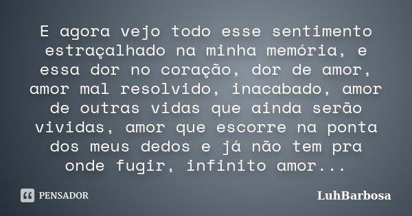 E agora vejo todo esse sentimento estraçalhado na minha memória, e essa dor no coração, dor de amor, amor mal resolvido, inacabado, amor de outras vidas que ain... Frase de LuhBarbosa.