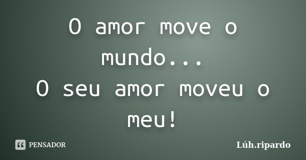 O amor move o mundo... O seu amor moveu o meu!... Frase de Lúh.ripardo.
