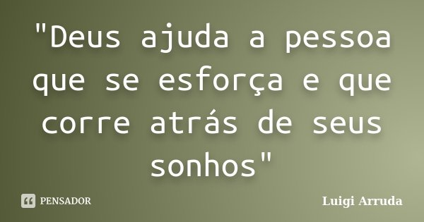 """""""Deus ajuda a pessoa que se esforça e que corre atrás de seus sonhos""""... Frase de Luigi Arruda."""