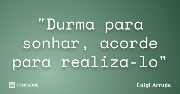"""""""Durma para sonhar, acorde para realiza-lo""""... Frase de Luigi Arruda."""