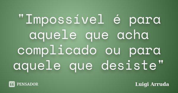 """""""Impossível é para aquele que acha complicado ou para aquele que desiste""""... Frase de Luigi Arruda."""
