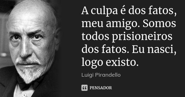 A culpa é dos fatos, meu amigo. Somos todos prisioneiros dos fatos. Eu nasci, logo existo.... Frase de Luigi Pirandello.