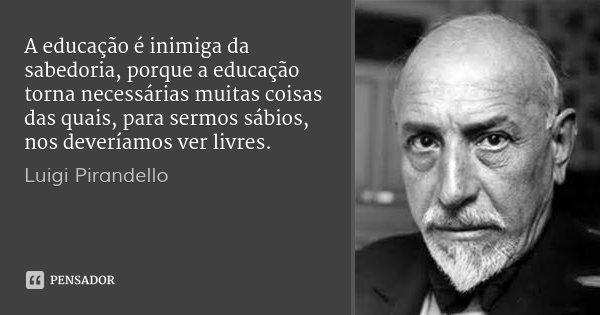 A educação é inimiga da sabedoria, porque a educação torna necessárias muitas coisas das quais, para sermos sábios, nos deveríamos ver livres.... Frase de Luigi Pirandello.
